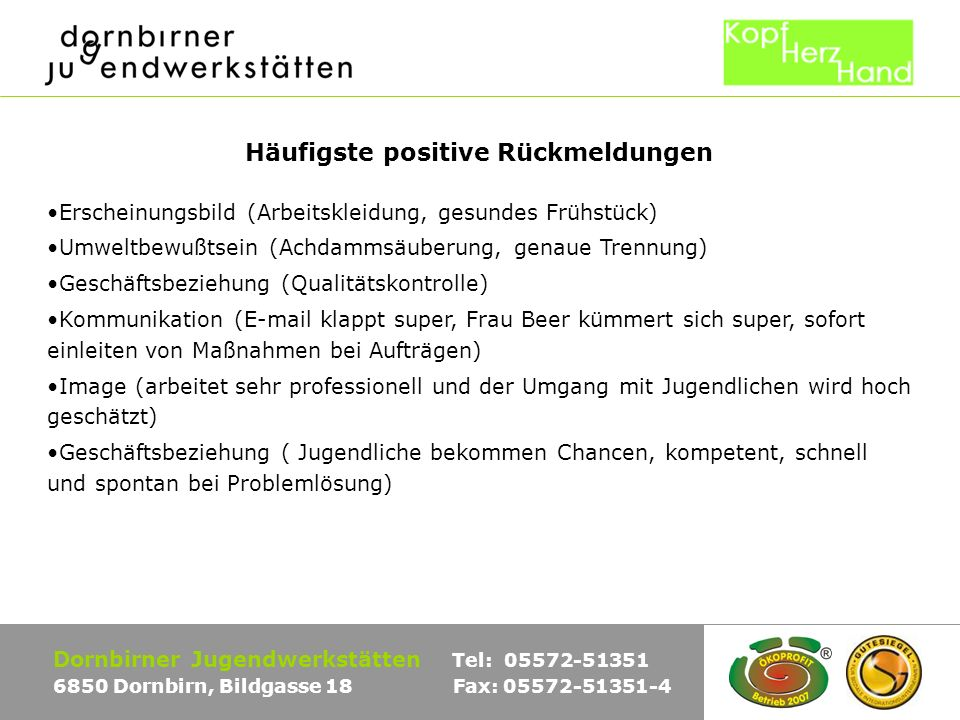 Dornbirner Jugendwerkstätten Tel: 05572-51351 6850 Dornbirn, Bildgasse 18 Fax: 05572-51351-4 Häufigste positive Rückmeldungen Erscheinungsbild (Arbeitskleidung, gesundes Frühstück) Umweltbewußtsein (Achdammsäuberung, genaue Trennung) Geschäftsbeziehung (Qualitätskontrolle) Kommunikation (E-mail klappt super, Frau Beer kümmert sich super, sofort einleiten von Maßnahmen bei Aufträgen) Image (arbeitet sehr professionell und der Umgang mit Jugendlichen wird hoch geschätzt) Geschäftsbeziehung ( Jugendliche bekommen Chancen, kompetent, schnell und spontan bei Problemlösung)