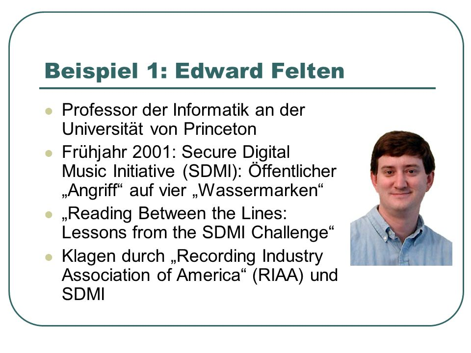 Beispiel 1: Edward Felten Professor der Informatik an der Universität von Princeton Frühjahr 2001: Secure Digital Music Initiative (SDMI): Öffentlicher Angriff auf vier Wassermarken Reading Between the Lines: Lessons from the SDMI Challenge Klagen durch Recording Industry Association of America (RIAA) und SDMI