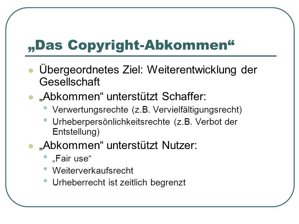 Das Copyright-Abkommen Übergeordnetes Ziel: Weiterentwicklung der Gesellschaft Abkommen unterstützt Schaffer: Verwertungsrechte (z.B.
