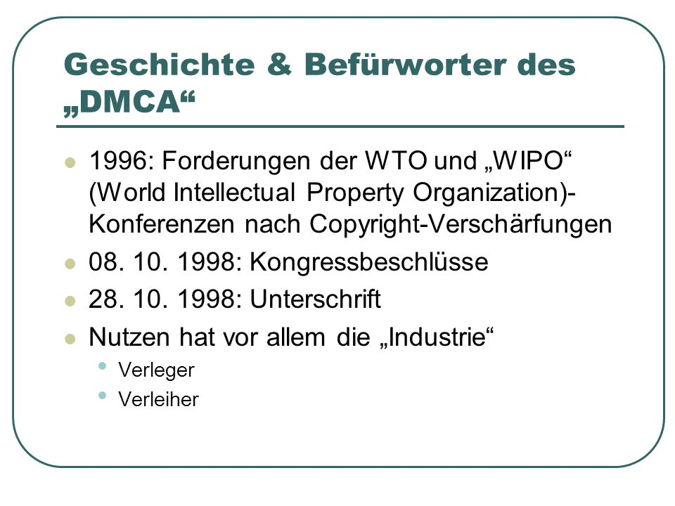 Der kritische Teil des DMCA: §1201 No person shall circumvent a technological measure that effectively controls access to a work protected under this title No person shall manufacture, import, offer to the public, provide, or otherwise traffic in any technology, product, service, device, component, or part thereof, that is primarily designed or produced for the purpose of circumventing a technological measure that effectively controls access to a work protected under this title to circumvent a technological measure means to descramble a scrambled work, to decrypt an encrypted work, or otherwise to avoid, bypass, remove, deactivate, or impair a technological measure, without the authority of the copyright owner Ein Kopierschutz darf nicht umgangen werden.