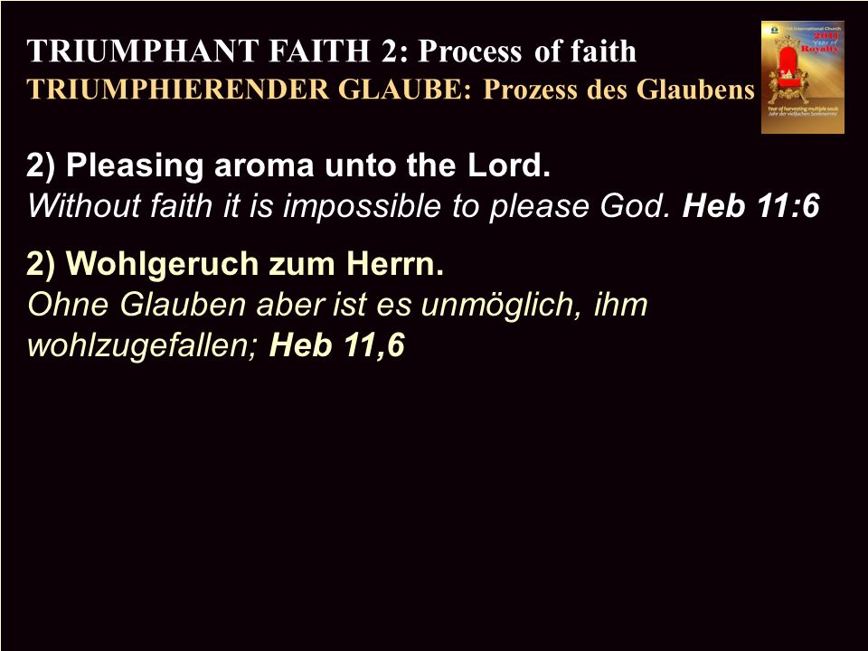 PR TRIUMPHANT FAITH 2: Process of faith TRIUMPHIERENDER GLAUBE: Prozess des Glaubens Copyright CIC 2009 2) Pleasing aroma unto the Lord. Without faith