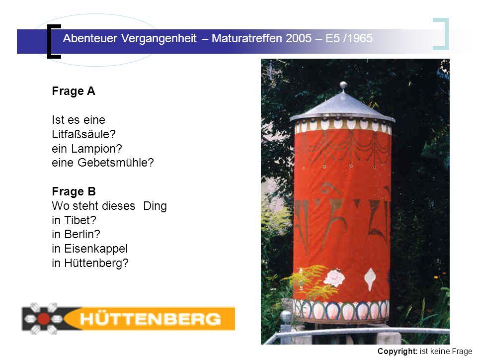 Abenteuer Vergangenheit – Maturatreffen E5/65 Abenteuer Vergangenheit – Maturatreffen 2005 – E5 /1965 Copyright: ist keine Frage Frage A Ist es eine Litfaßsäule.