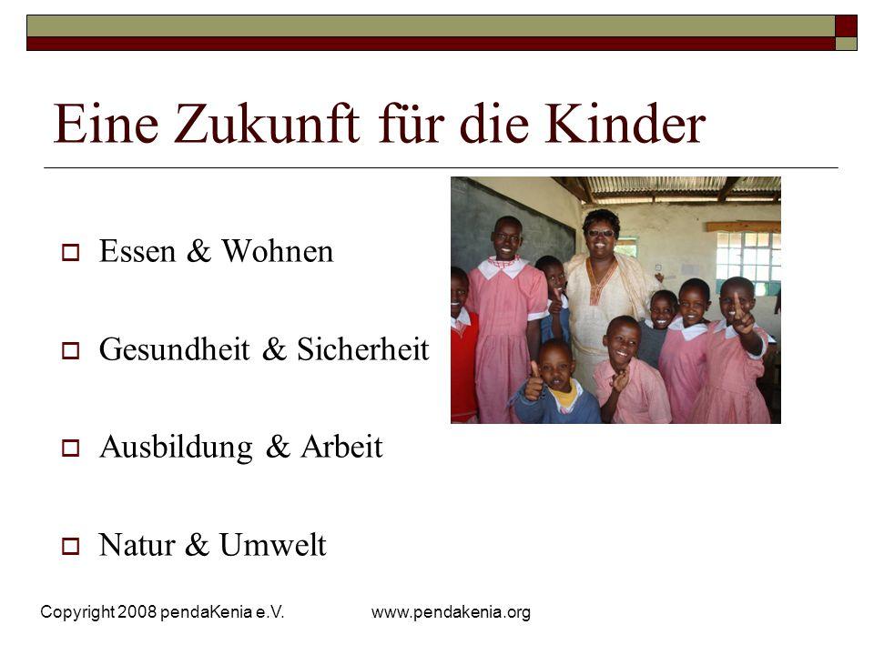 www.pendakenia.org Copyright 2008 pendaKenia e.V. Eine Zukunft für die Kinder Essen & Wohnen Gesundheit & Sicherheit Ausbildung & Arbeit Natur & Umwel