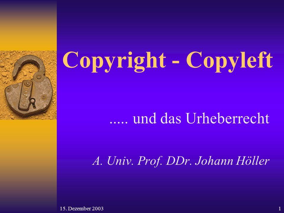 15. Dezember 20031 Copyright - Copyleft..... und das Urheberrecht A. Univ. Prof. DDr. Johann Höller