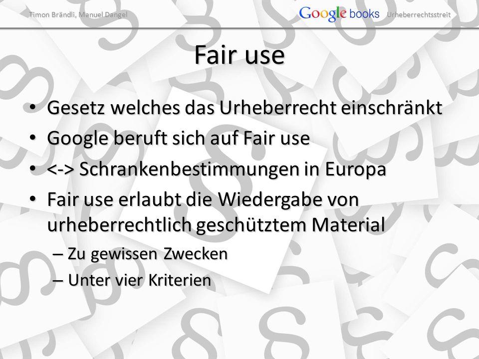 Timon Brändli, Manuel Dangel Urheberrechtsstreit Fair use Gesetz welches das Urheberrecht einschränkt Gesetz welches das Urheberrecht einschränkt Google beruft sich auf Fair use Google beruft sich auf Fair use Schrankenbestimmungen in Europa Schrankenbestimmungen in Europa Fair use erlaubt die Wiedergabe von urheberrechtlich geschütztem Material Fair use erlaubt die Wiedergabe von urheberrechtlich geschütztem Material – Zu gewissen Zwecken – Unter vier Kriterien