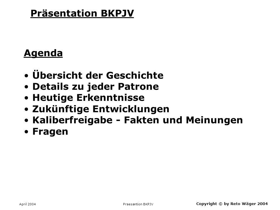 April 2004 Praesantion BKPJV Präsentation BKPJV Copyright © by Reto Wäger 2004 Agenda Übersicht der Geschichte Details zu jeder Patrone Heutige Erkenn
