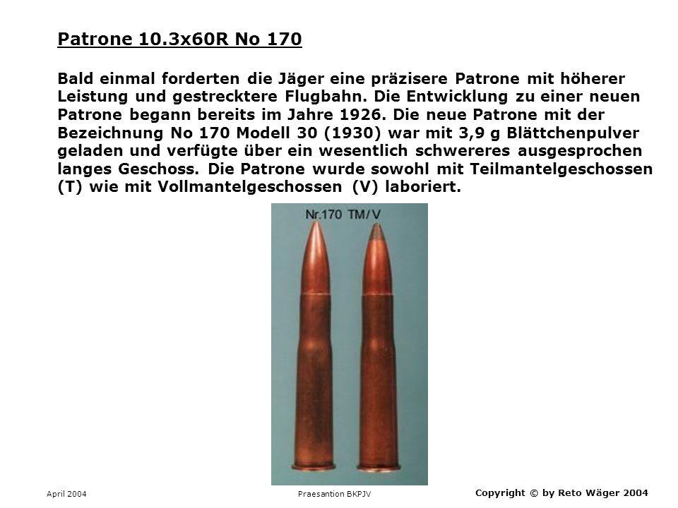 April 2004 Praesantion BKPJV Copyright © by Reto Wäger 2004 Patrone 10.3x60R No 170 Bald einmal forderten die Jäger eine präzisere Patrone mit höherer