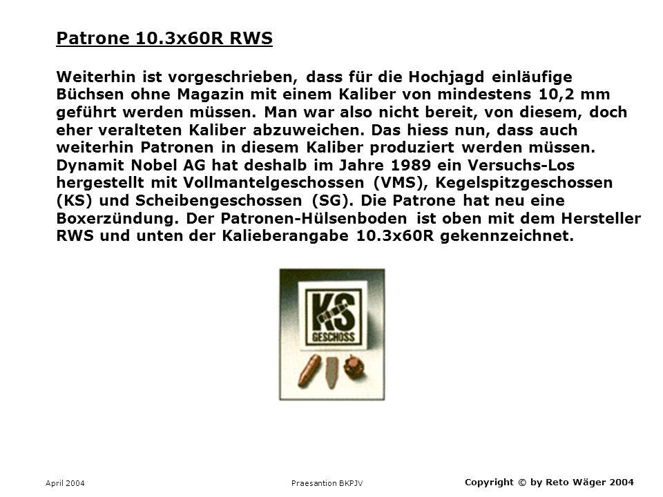 April 2004 Praesantion BKPJV Copyright © by Reto Wäger 2004 Patrone 10.3x60R RWS Weiterhin ist vorgeschrieben, dass für die Hochjagd einläufige Büchse