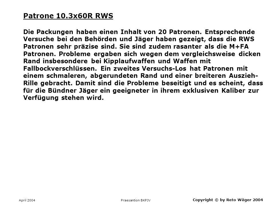 April 2004 Praesantion BKPJV Copyright © by Reto Wäger 2004 Patrone 10.3x60R RWS Die Packungen haben einen Inhalt von 20 Patronen. Entsprechende Versu