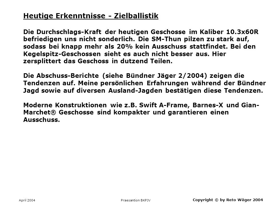 April 2004 Praesantion BKPJV Copyright © by Reto Wäger 2004 Heutige Erkenntnisse - Zielballistik Die Durchschlags-Kraft der heutigen Geschosse im Kali