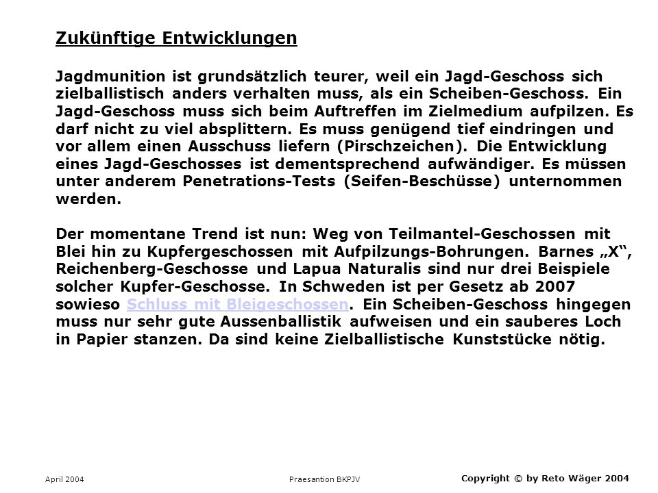 April 2004 Praesantion BKPJV Copyright © by Reto Wäger 2004 Zukünftige Entwicklungen Jagdmunition ist grundsätzlich teurer, weil ein Jagd-Geschoss sic