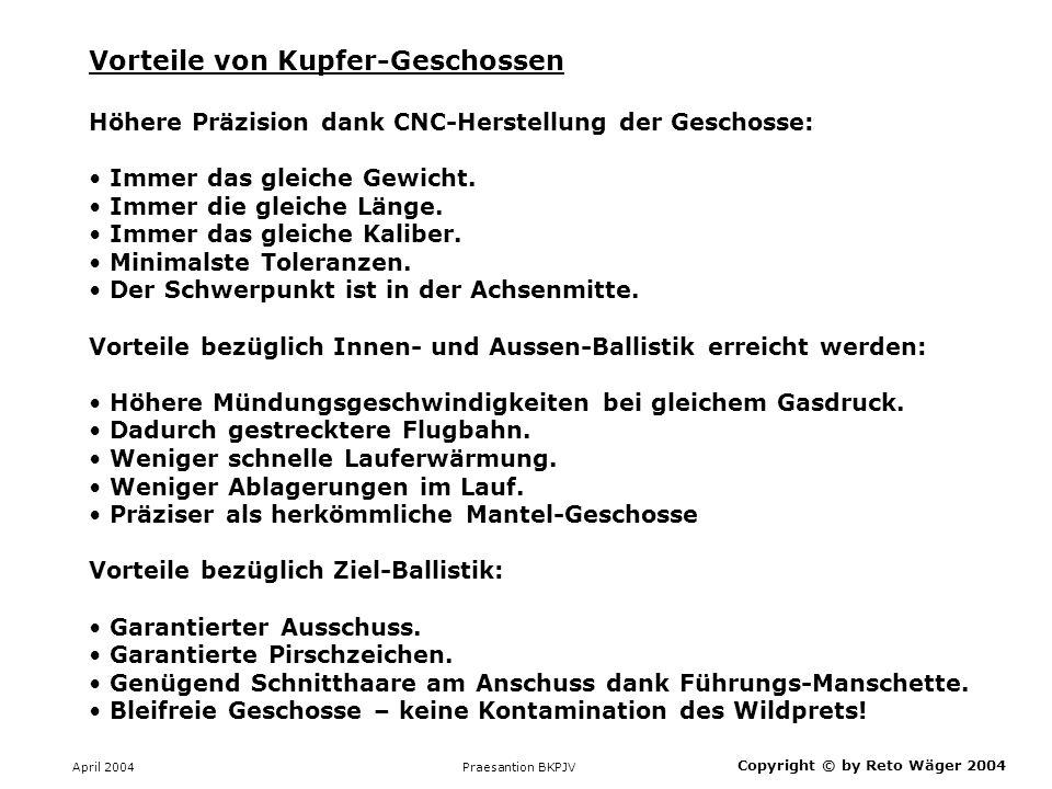 April 2004 Praesantion BKPJV Copyright © by Reto Wäger 2004 Vorteile von Kupfer-Geschossen Höhere Präzision dank CNC-Herstellung der Geschosse: Immer