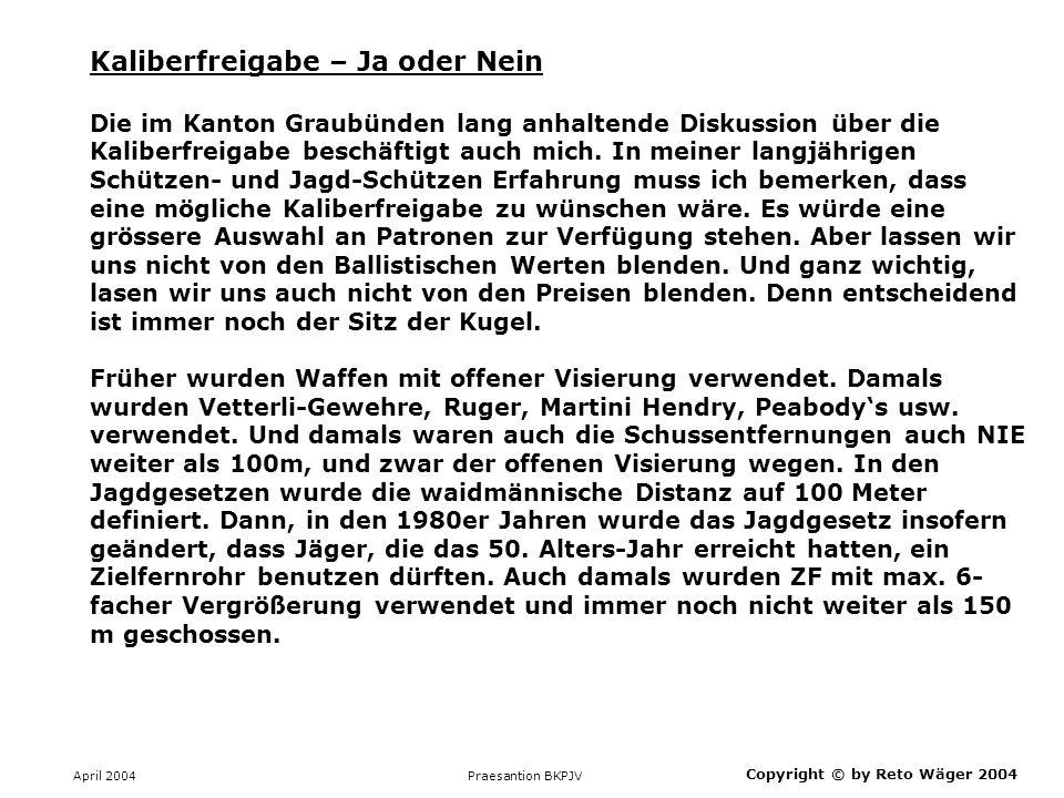 April 2004 Praesantion BKPJV Copyright © by Reto Wäger 2004 Kaliberfreigabe – Ja oder Nein Die im Kanton Graubünden lang anhaltende Diskussion über di