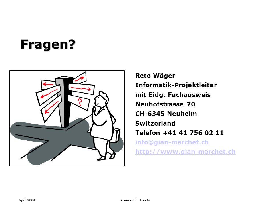 April 2004 Praesantion BKPJV Fragen? Reto Wäger Informatik-Projektleiter mit Eidg. Fachausweis Neuhofstrasse 70 CH-6345 Neuheim Switzerland Telefon +4