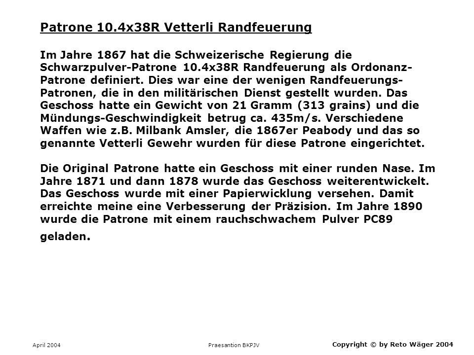 April 2004 Praesantion BKPJV Copyright © by Reto Wäger 2004 Patrone 10.4x38R Vetterli Randfeuerung Im Jahre 1867 hat die Schweizerische Regierung die