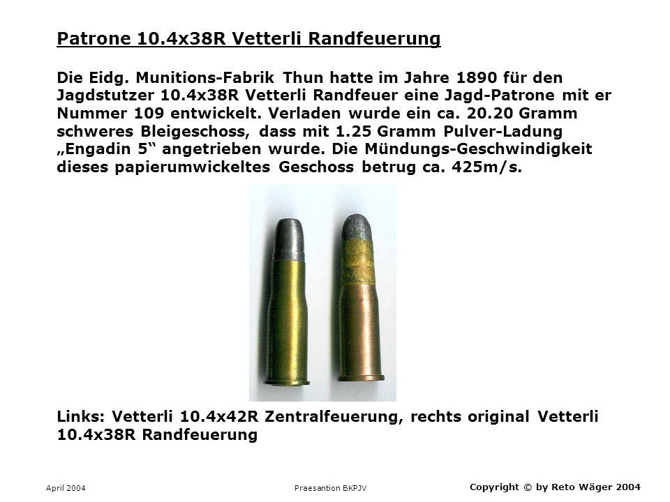 April 2004 Praesantion BKPJV Patrone 10.4x38R Vetterli Randfeuerung Die Eidg. Munitions-Fabrik Thun hatte im Jahre 1890 für den Jagdstutzer 10.4x38R V