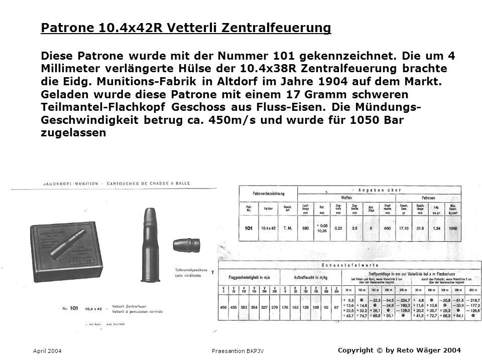 April 2004 Praesantion BKPJV Patrone 10.4x42R Vetterli Zentralfeuerung Von links nach rechts jeweils zwei Patronen: 10.4x38R geladen mit rauchlosem PC89, 10.4x42R von der Eidg.
