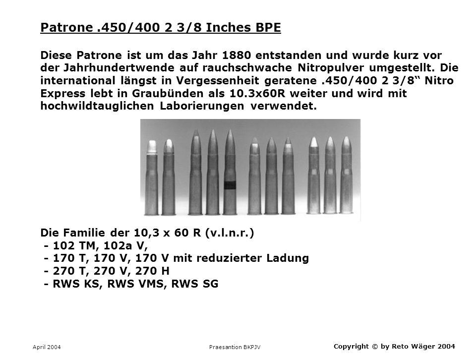 April 2004 Praesantion BKPJV Copyright © by Reto Wäger 2004 Patrone 10.3x60R Englisch Express No 102 Diese Jagdpatrone führte bei der für den Import und Verkauf von Munition zuständigen Eidgenössischen Pulververwaltung die Nummer 102.