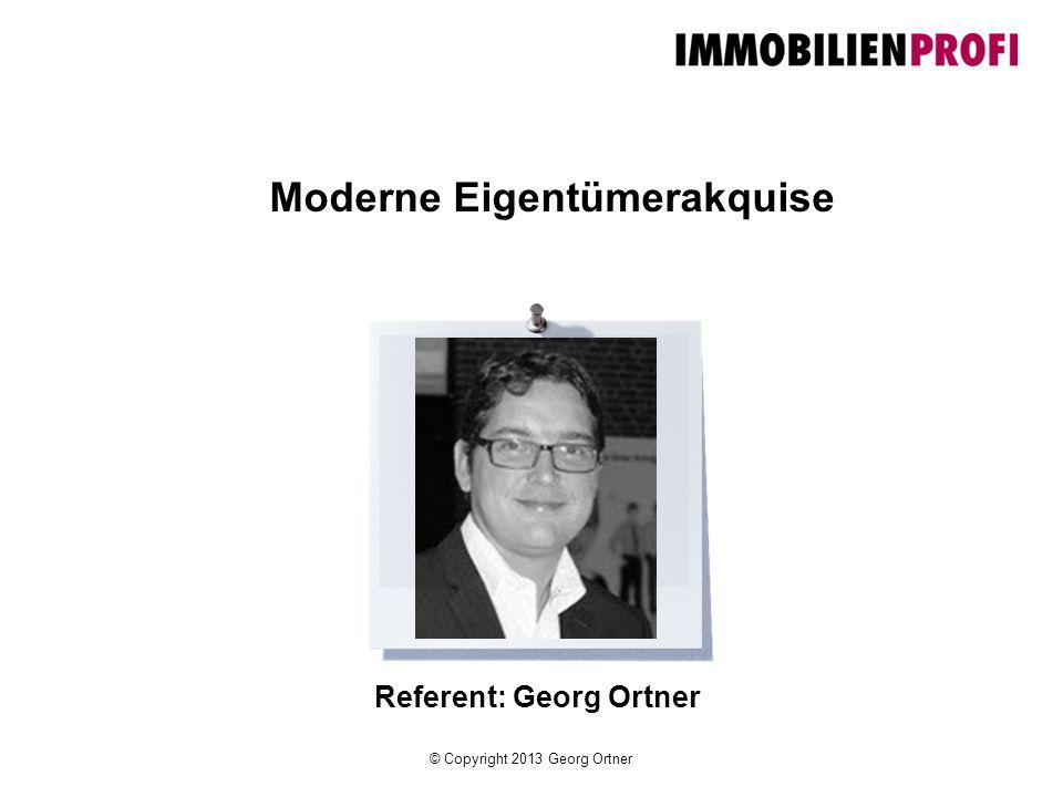 © Copyright 2013 Georg Ortner Ihr Referent Georg Ortner 40 Jahre, verheiratet, 2 Kinder 20 Jahre Immobilienbranche 9 Jahre Training / Ausbildung