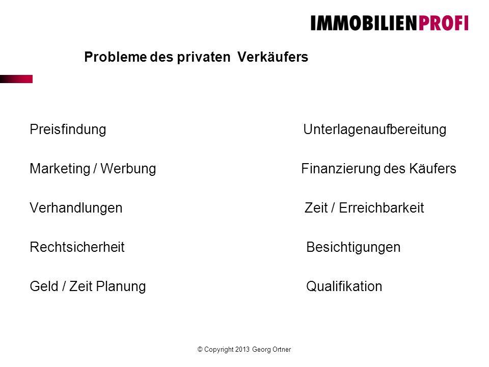 © Copyright 2013 Georg Ortner Probleme des privaten Verkäufers Preisfindung Unterlagenaufbereitung Marketing / Werbung Finanzierung des Käufers Verhan
