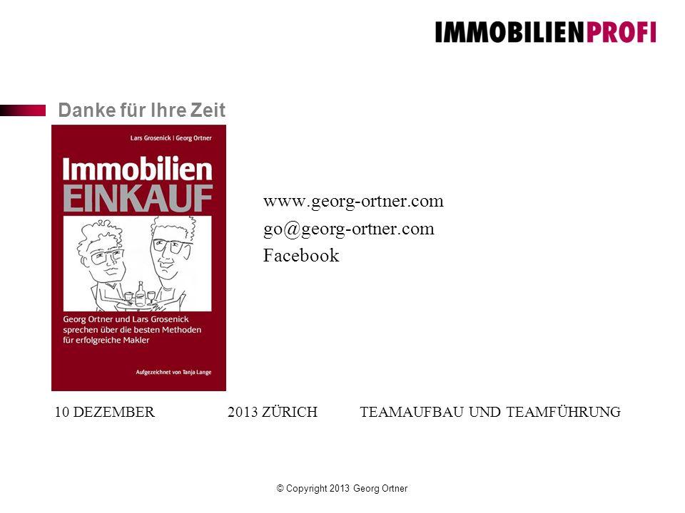 Danke für Ihre Zeit 10 DEZEMBER 2013 ZÜRICH TEAMAUFBAU UND TEAMFÜHRUNG www.georg-ortner.com go@georg-ortner.com Facebook