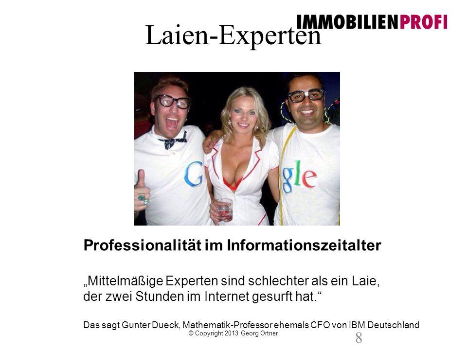 © Copyright 2013 Georg Ortner 8 Professionalität im Informationszeitalter Mittelmäßige Experten sind schlechter als ein Laie, der zwei Stunden im Inte