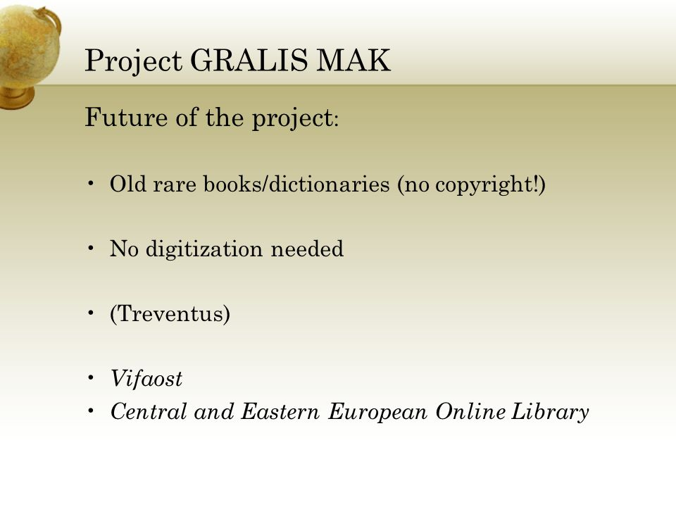 Project GRALIS MAK Future of the project : Old rare books/dictionaries (no copyright!) No digitization needed (Treventus) Vifaost Central and Eastern