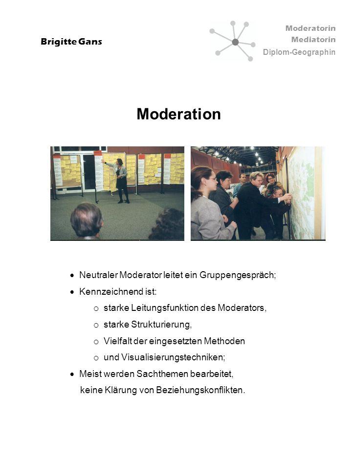 Moderatorin Mediatorin Diplom-Geographin Brigitte Gans Mediation Bei Beziehungs- und Interessenkonflikten; Komplexe Aufgabe der o Deeskalation, o Strukturierung, o Hilfe zur Selbstklärung, o Unterstützung bei selbstverantwortlicher Erarbeitung von sachgerechten, konsensualen Lösungen.