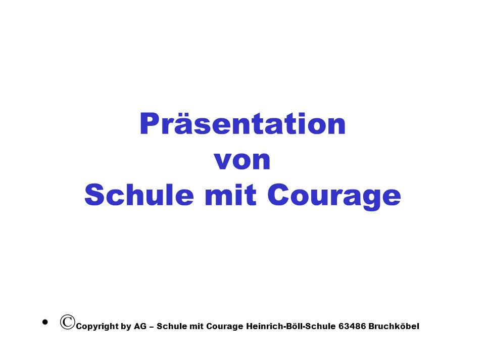 Präsentation von Schule mit Courage © Copyright by AG – Schule mit Courage Heinrich-Böll-Schule 63486 Bruchköbel
