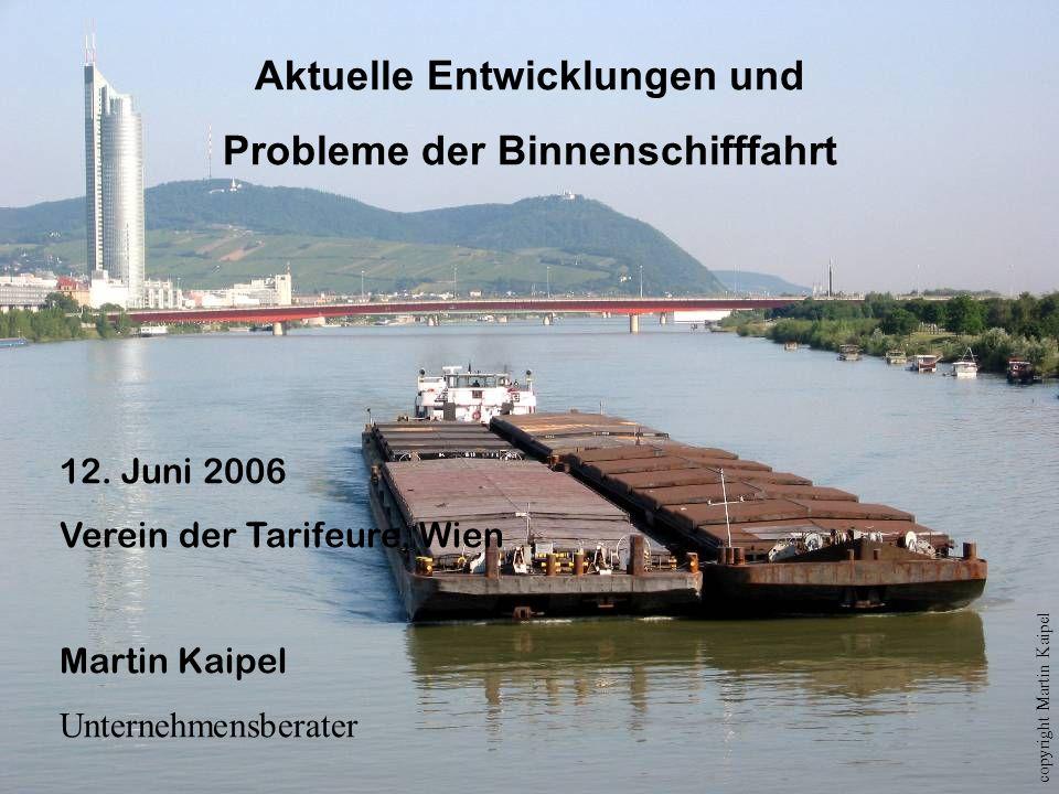 Aktuelle Entwicklungen und Probleme der Binnenschifffahrt 12. Juni 2006 Verein der Tarifeure, Wien Martin Kaipel Unternehmensberater copyright Martin