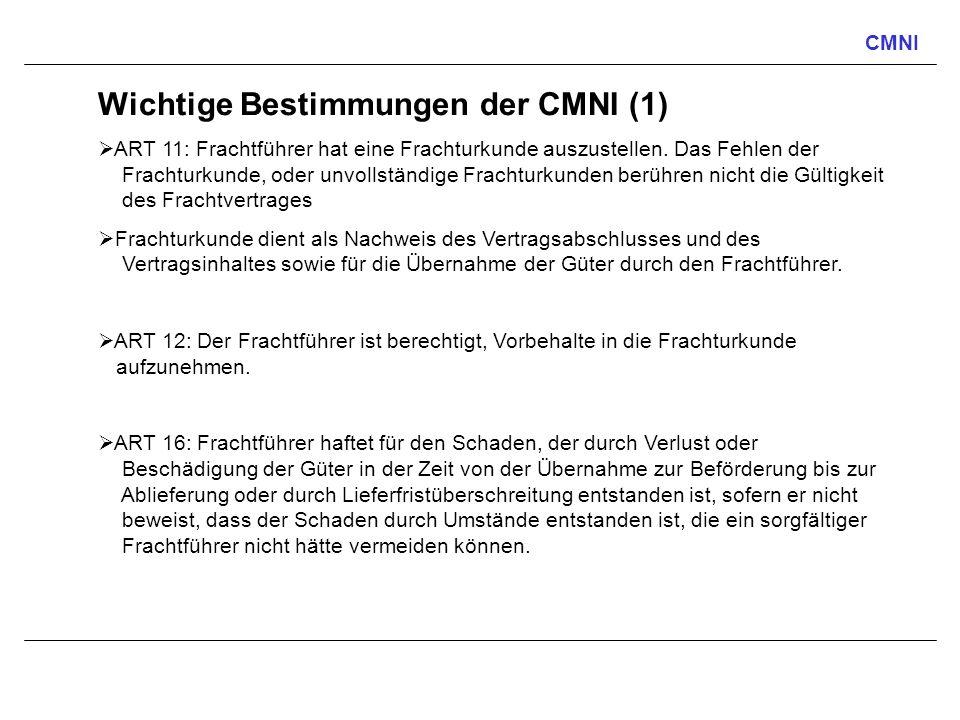 CMNI Wichtige Bestimmungen der CMNI (1) ART 11: Frachtführer hat eine Frachturkunde auszustellen. Das Fehlen der Frachturkunde, oder unvollständige Fr