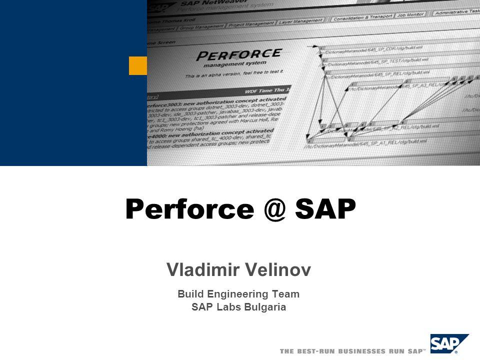 Perforce @ SAP Vladimir Velinov Build Engineering Team SAP Labs Bulgaria
