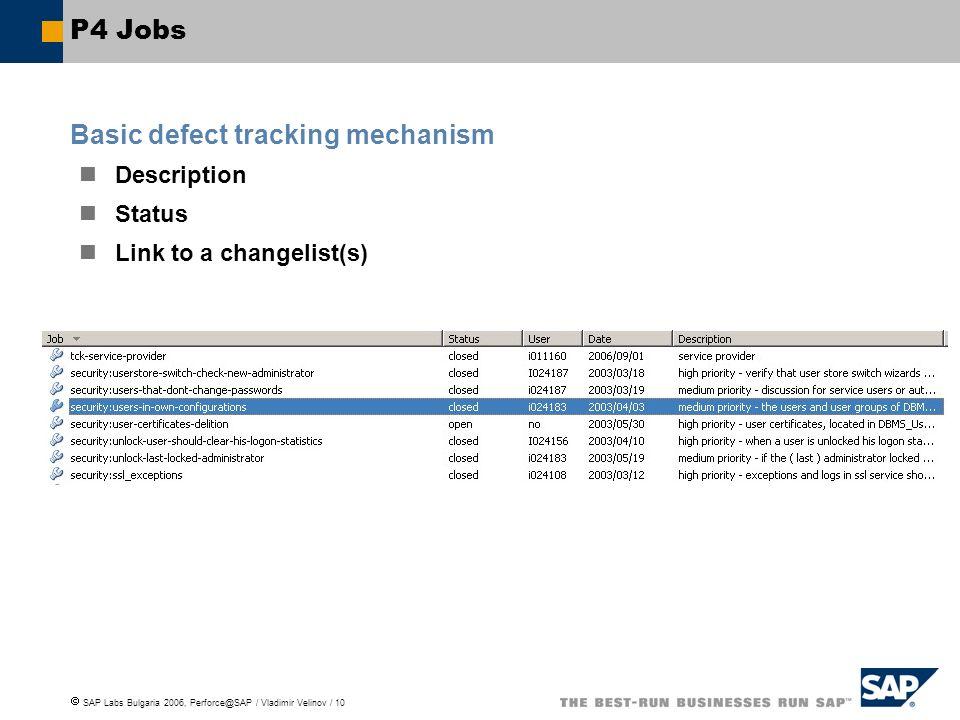 SAP Labs Bulgaria 2006, Perforce@SAP / Vladimir Velinov / 10 P4 Jobs Basic defect tracking mechanism Description Status Link to a changelist(s)