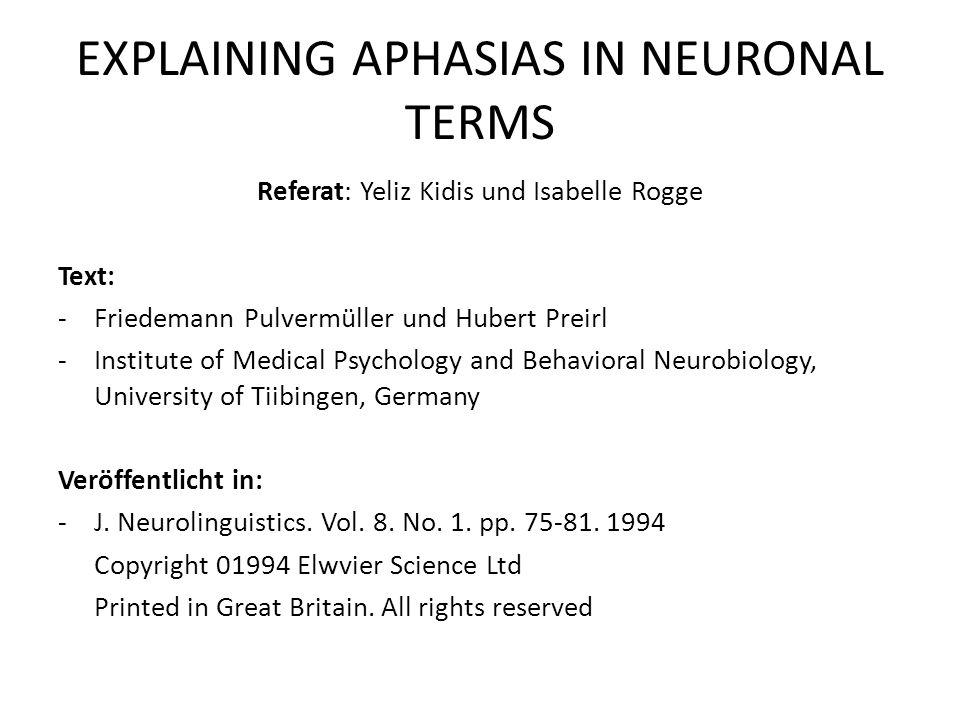 EXPLAINING APHASIAS IN NEURONAL TERMS -Herausforderung : Entwicklung von Modellen für neuronale Mechanismen, die der Sprache zugrunde liegen -Problematik: präzise beschriebene Modelle sind immer noch selten einige gehen nicht genau auf die Beschreibung von Gehirnstrukturen und – prozesse ein Gedächtnismodelle zu Sprachprozessen bestehen zwar aus Elementen die mit echten Neuronen vergleichbar sind, aber angeordnete Netzwerke aus künstlichen Neuronen basieren nicht auf Neuroanatomie daher Nachahmung der neuronalen Prozesse in verschiedenen Hirnrindenregionen schwierig