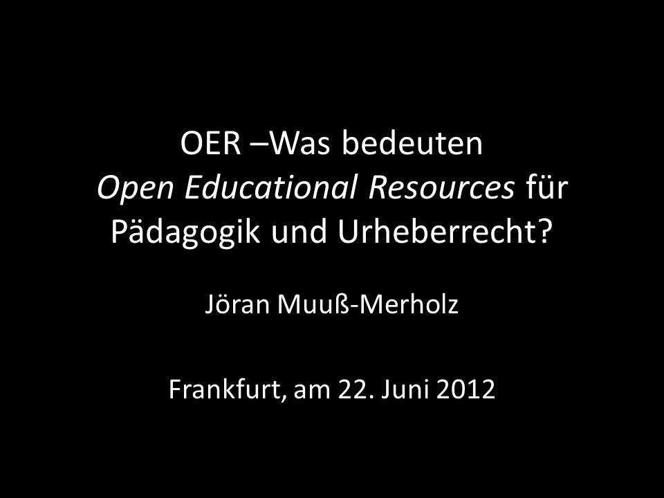 OER –Was bedeuten Open Educational Resources für Pädagogik und Urheberrecht? Jöran Muuß-Merholz Frankfurt, am 22. Juni 2012