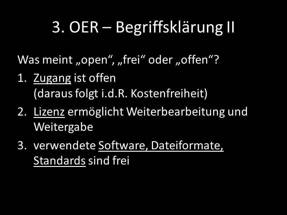 3. OER – Begriffsklärung II Was meint open, frei oder offen? 1.Zugang ist offen (daraus folgt i.d.R. Kostenfreiheit) 2.Lizenz ermöglicht Weiterbearbei
