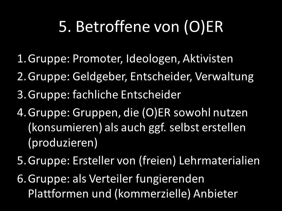 5. Betroffene von (O)ER 1.Gruppe: Promoter, Ideologen, Aktivisten 2.Gruppe: Geldgeber, Entscheider, Verwaltung 3.Gruppe: fachliche Entscheider 4.Grupp