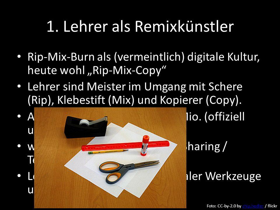 1. Lehrer als Remixkünstler Rip-Mix-Burn als (vermeintlich) digitale Kultur, heute wohl Rip-Mix-Copy Lehrer sind Meister im Umgang mit Schere (Rip), K
