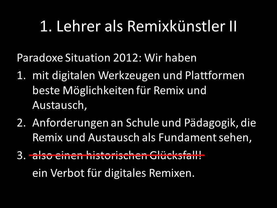 1. Lehrer als Remixkünstler II Paradoxe Situation 2012: Wir haben 1.mit digitalen Werkzeugen und Plattformen beste Möglichkeiten für Remix und Austaus