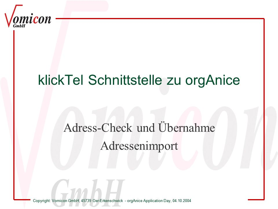 Copyright: Vomicon GmbH, 45739 Oer-Erkenschwick - orgAnice Application Day, 04.10.2004 klickTel Schnittstelle zu orgAnice Adress-Check und Übernahme -Anzeige der zu den Adressinformationen passenden Rufnummern -Aufruf des Suchassistenten von klickTel, wenn die Daten nicht ausreichen