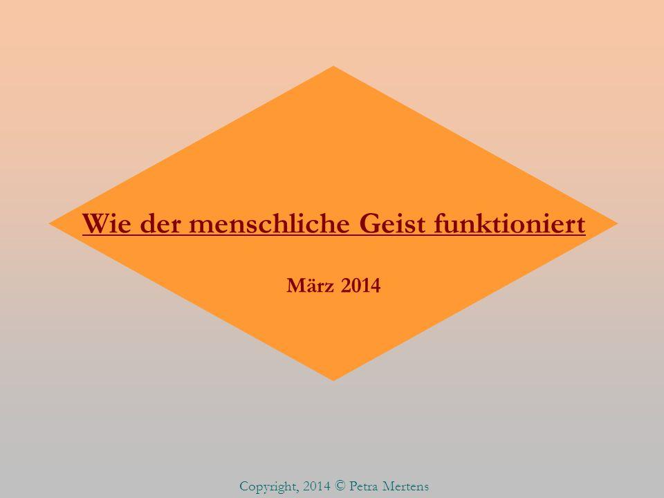 Wie der menschliche Geist funktioniert März 2014 Copyright, 2014 © Petra Mertens