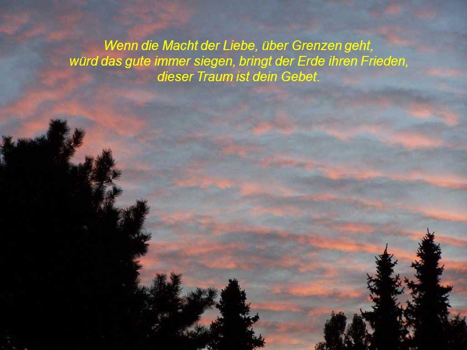 Wenn die Macht der Liebe, über Grenzen geht, würd das gute immer siegen, bringt der Erde ihren Frieden, dieser Traum ist dein Gebet.