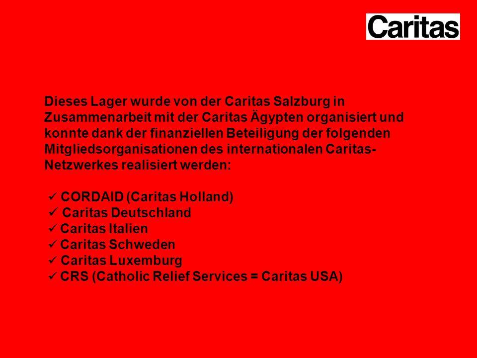 Dieses Lager wurde von der Caritas Salzburg in Zusammenarbeit mit der Caritas Ägypten organisiert und konnte dank der finanziellen Beteiligung der folgenden Mitgliedsorganisationen des internationalen Caritas- Netzwerkes realisiert werden: CORDAID (Caritas Holland) Caritas Deutschland Caritas Italien Caritas Schweden Caritas Luxemburg CRS (Catholic Relief Services = Caritas USA)