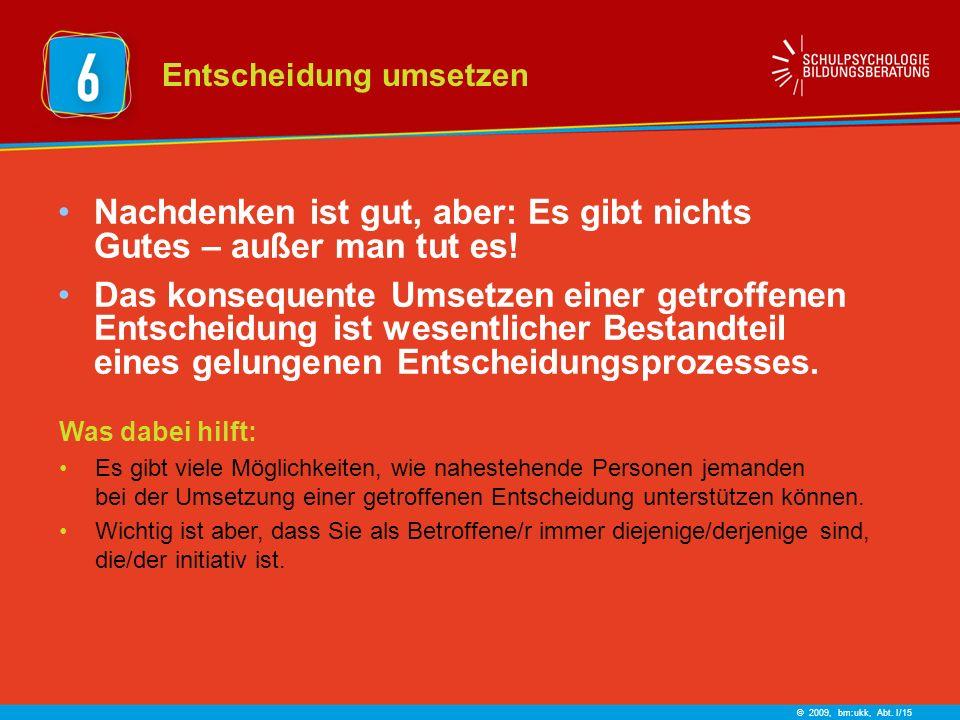 © 2009, bm:ukk, Abt. I/15 Nachdenken ist gut, aber: Es gibt nichts Gutes – außer man tut es! Das konsequente Umsetzen einer getroffenen Entscheidung i