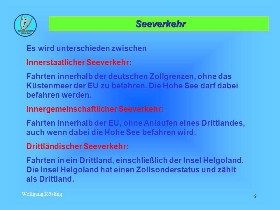 Wolfgang Kösling 6 Seeverkehr Seeverkehr Es wird unterschieden zwischen Innerstaatlicher Seeverkehr: Fahrten innerhalb der deutschen Zollgrenzen, ohne