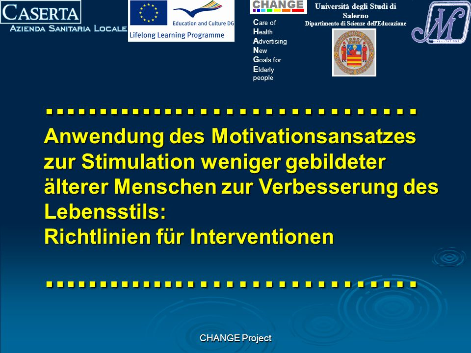 CHANGE Project Università degli Studi di Salerno Dipartimento di Scienze dell Educazione C are of H ealth A dvertising N ew G oals for E lderly people.............……………… Anwendung des Motivationsansatzes zur Stimulation weniger gebildeter älterer Menschen zur Verbesserung des Lebensstils: Richtlinien für Interventionen.............………………