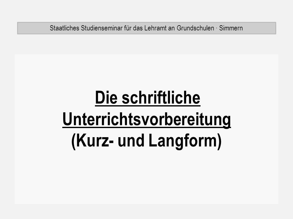 Die schriftliche Unterrichtsvorbereitung (Kurz- und Langform) Staatliches Studienseminar für das Lehramt an Grundschulen Simmern