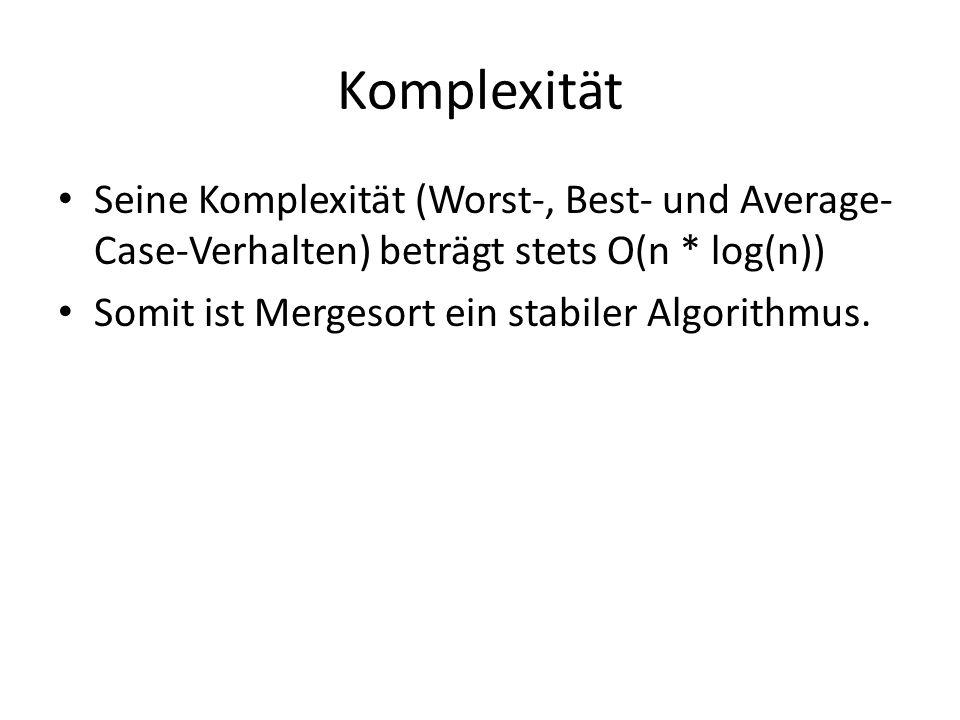 Komplexität Seine Komplexität (Worst-, Best- und Average- Case-Verhalten) beträgt stets O(n * log(n)) Somit ist Mergesort ein stabiler Algorithmus.