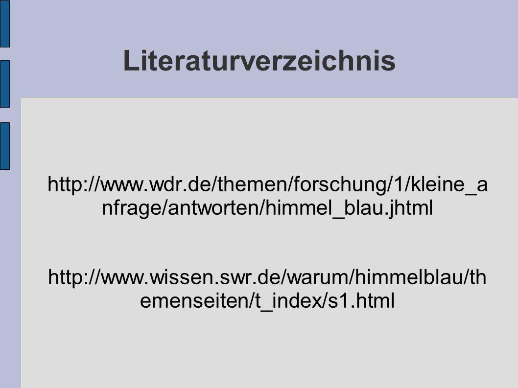 Literaturverzeichnis http://www.wdr.de/themen/forschung/1/kleine_a nfrage/antworten/himmel_blau.jhtml http://www.wissen.swr.de/warum/himmelblau/th emenseiten/t_index/s1.html