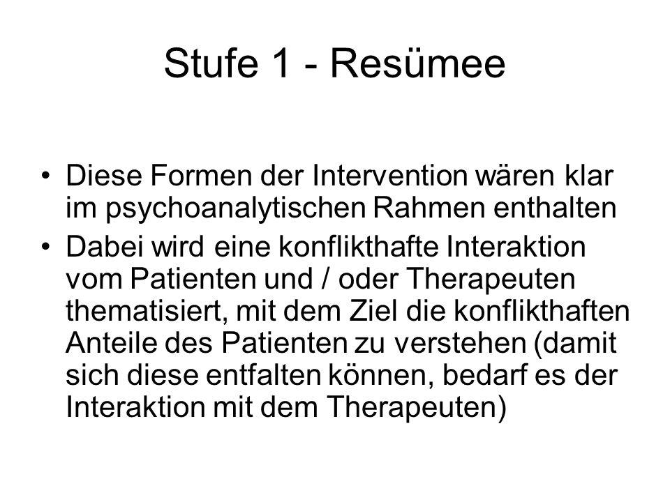 Stufe 1 - Resümee Diese Formen der Intervention wären klar im psychoanalytischen Rahmen enthalten Dabei wird eine konflikthafte Interaktion vom Patien